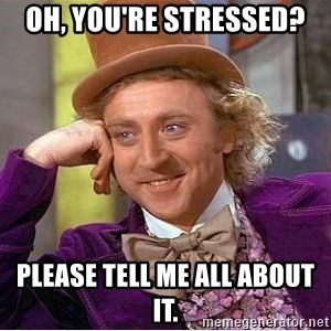 Willy Wonka - Oh, you're stressed? Please tell me all about it.