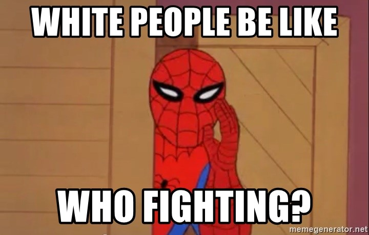Spidermanwhisper - WHITE PEOPLE BE LIKE WHO FIGHTING?