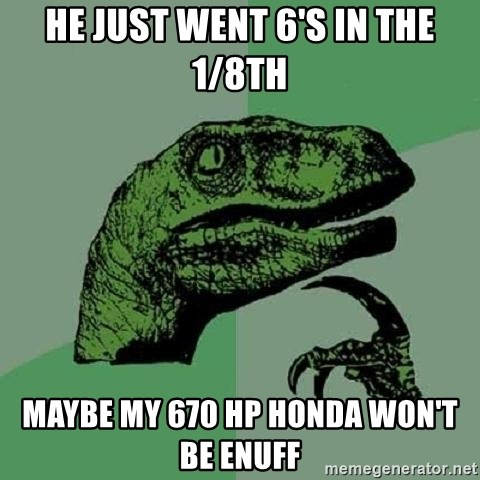 Philosoraptor - He just went 6's in the 1/8th maybe my 670 hp honda won't be enuff