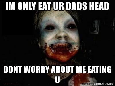 scary meme - im only eat ur dads head dont worry about me eating u