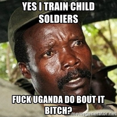 Good Guy Joe Kony - Yes i train child soldiers Fuck uganda do bout it bitch?