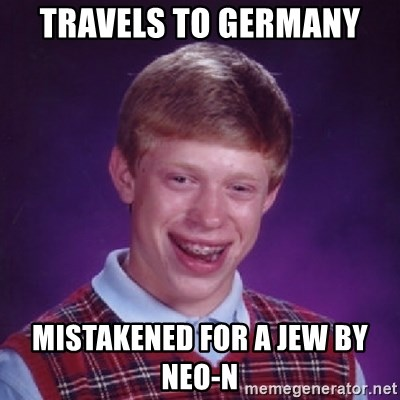 Bad Luck Brian - TRAVELS TO GERMANY MISTAKENED FOR A JEW BY NEO-N