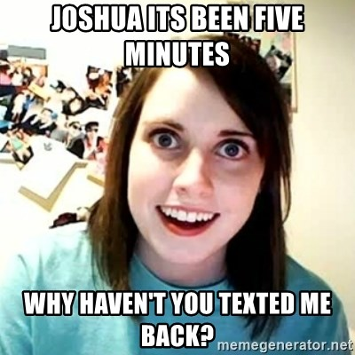overly attached girl - Joshua its been five minutes why haven't you texted me back?