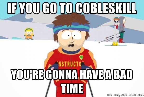 You're gonna have a bad time - IF YOU GO TO COBLESKILL YOU'RE GONNA HAVE A BAD TIME