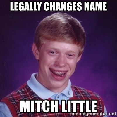 Bad Luck Brian - LEGALLY CHANGES NAME MITCH LITTLE