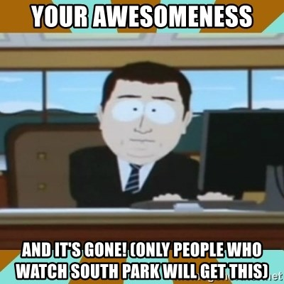 And it's gone - YOUR AWESOMENESS  AND IT'S GONE! (ONLY PEOPLE WHO WATCH SOUTH PARK WILL GET THIS)