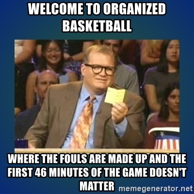 drew carey - Welcome to organized basketball where the fouls are made up and the first 46 minutes of the game doesn't matter