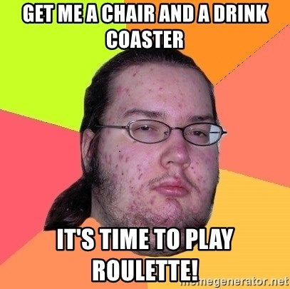 Butthurt Dweller - get me a chair and a drink coaster It's time to play roulette!