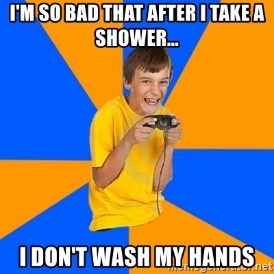 Annoying Gamer Kid - I'm so bad that after I take a shower... I don't wash my hands