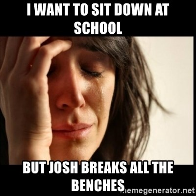 First World Problems - i want to sit down at school but josh breaks all the benches
