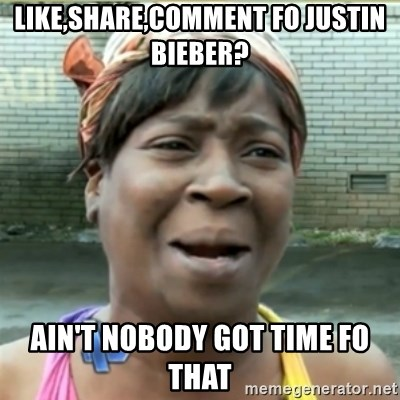 Ain't Nobody got time fo that - Like,share,comment fo justin bieber? Ain't Nobody got time fo that