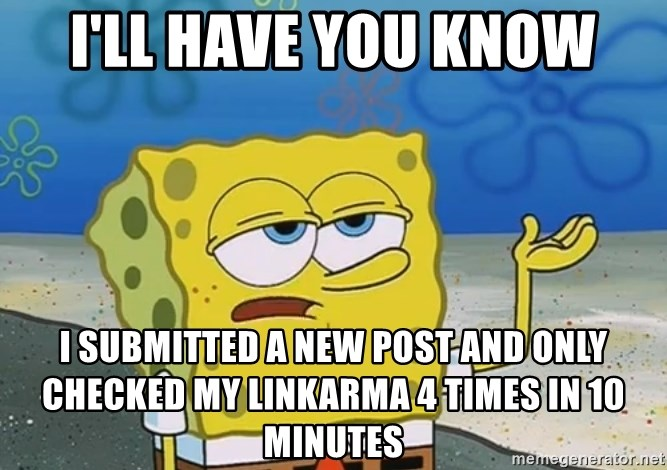 I'll have you know Spongebob - I'll have you know I submitted a new post and only checked my linkarma 4 times in 10 minutes