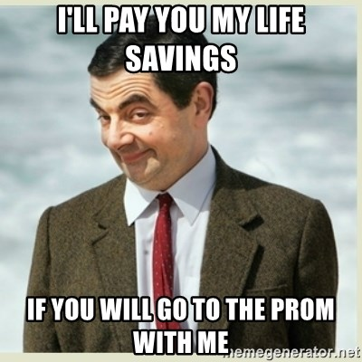 MR bean - I'll pay you my life savings If you will go to the prom with me