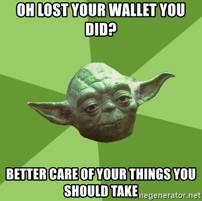 Advice Yoda Gives - Oh lost your wallet you did? Better care of your things you should take