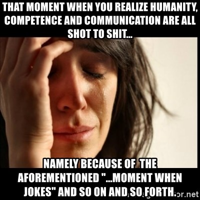 """First World Problems - That moment when you realize humanity, competence and communication are all shot to shit... namely because of the aforementioned """"...moment when jokes"""" and so on and so forth."""