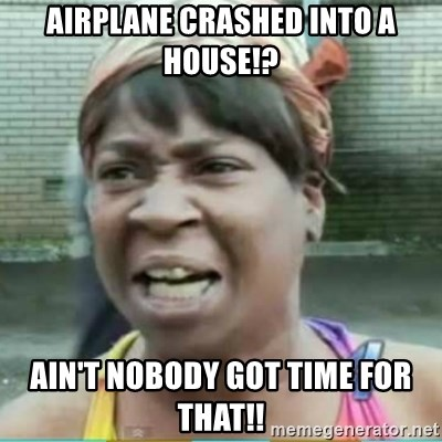 Sweet Brown Meme - Airplane crashed into a house!? Ain't nobody got time for that!!