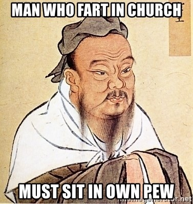Confucious - MAn who fart in church must sit in own pew
