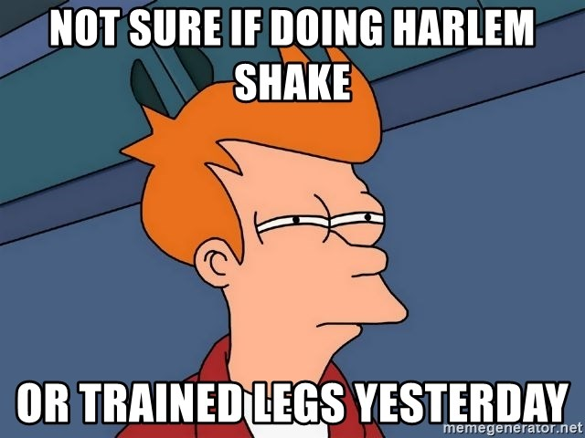 Futurama Fry - NOt sure if doing harlem shake or trained legs yesterday