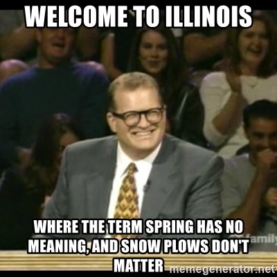 Whose Line - Welcome to Illinois Where the Term spring has no meaning, and snow plows don't matter