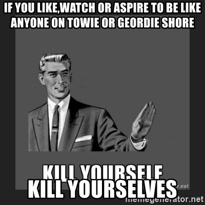 kill yourself guy - if you like,watch or aspire to be like anyone on towie or geordie shore kill yourselves