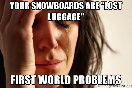 "First World Problems - your snowboards are ""lost luggage"" First World Problems"