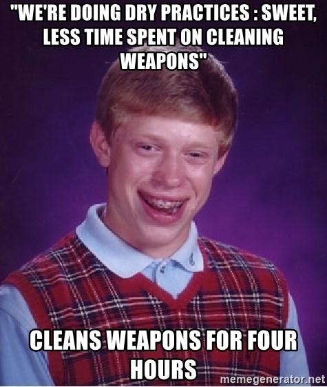 Bad Luck Brian - ''we're doing dry practices : sweet, less time spent on cleaning weapons'' cleans weapons for four hours