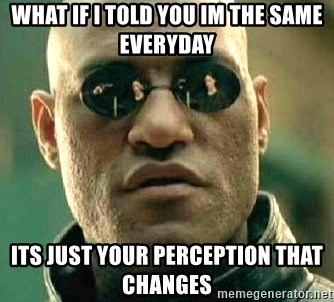 What if I told you / Matrix Morpheus - What if i told you im the same everyday Its just your perception that changes