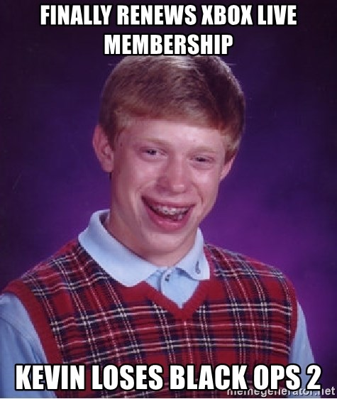 Bad Luck Brian - FInally Renews xBox live membership Kevin loses black ops 2