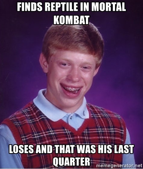 Bad Luck Brian - Finds reptile in mortal kombat Loses and that was his last quarter