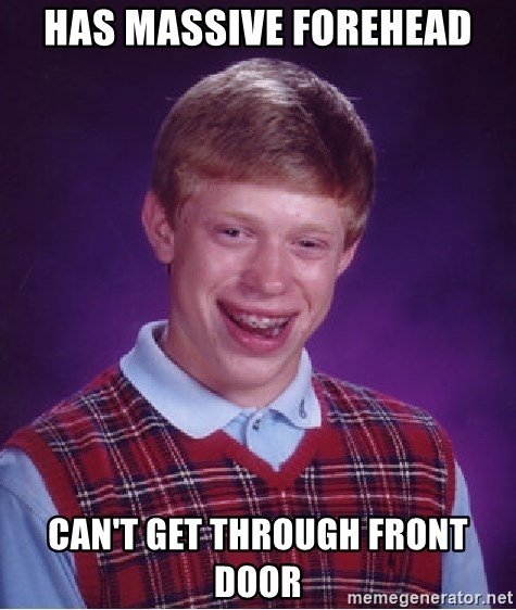 Bad Luck Brian - has massive forehead can't get through front door