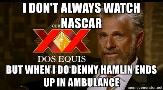 Dos Equis Man - I don't always watch NASCAR  But when I dO Denny Hamlin ends up in ambulance