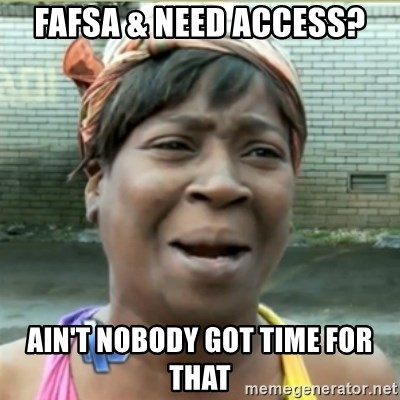 Ain't Nobody got time fo that - FAFSA & Need Access? Ain't Nobody Got time for that