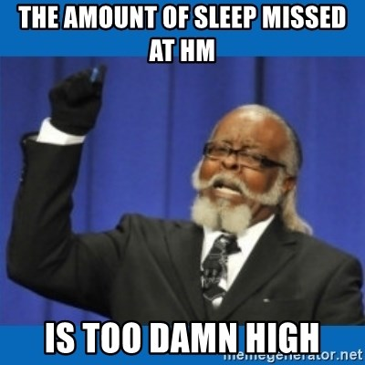 Too damn high - The amount of sleep missed at hm is too damn high