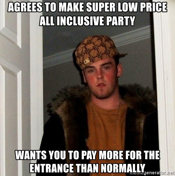 Scumbag Steve - Agrees to make super low price All Inclusive Party Wants you to pay more for the entrance than normally