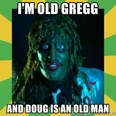 Old Greg - I'm old Gregg  And Doug is an old man