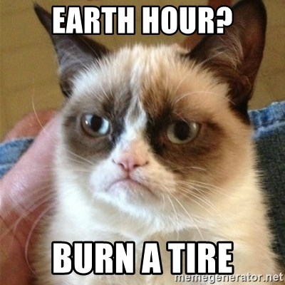 Grumpy Cat  - Earth hour? Burn a tire