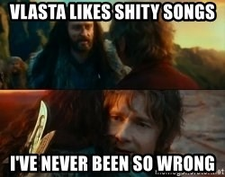 Never Have I Been So Wrong - vlasta likes shity songs i've never been so wrong