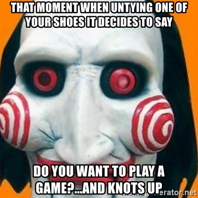 Jigsaw from saw evil - That moment when untying one of your shoes it decides to say Do you want to play a game?...and knots up