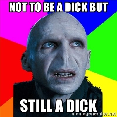 Poor Planning Voldemort - Not to be a dick but still a diCk