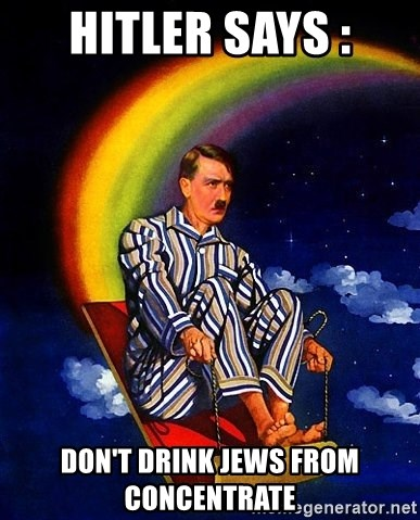 Bed Time Hitler - HITLER SAYS : DON'T DRINK JEWS FROM CONCENTRATE