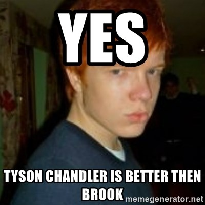 Flame_haired_Poser - YES  TYSON CHANDLER IS BETTER THEN BROOK