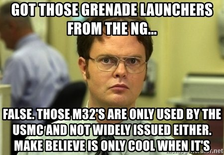 Dwight Schrute - Got those grenade launchers from the NG... FALSE. Those m32's are only used by the USMC and not widely issued either. Make believe is only cool when it's
