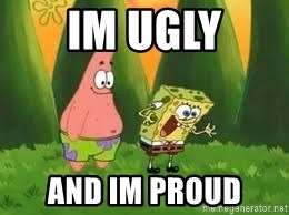 Ugly and i'm proud! - IM UGLY AND IM PROUD