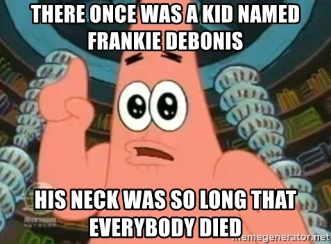 Patrick Says - there once was a kid named frankie debonis his neck was so long that everybody died