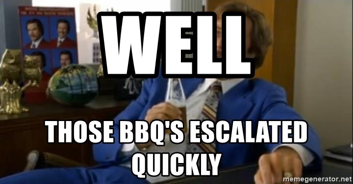 That escalated quickly-Ron Burgundy - WELL THOSE BBQ'S ESCALATED QUICKLY