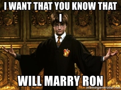 Harry Potter Come At Me Bro - I WANT THAT YOU KNOW THAT I WILL MARRY RON