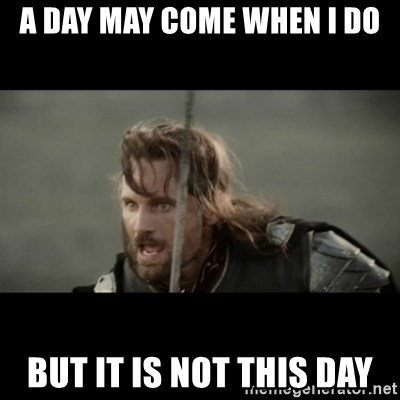 But it is not this Day ARAGORN - A DAY MAY COME WHEN I DO BUT IT IS NOT THIS DAY