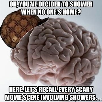 Scumbag Brain - Oh, you've decided to shower when no one's home? here, let's recall every scary movie scene involving showers.