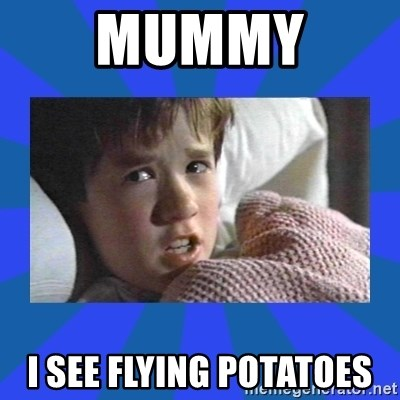 i see dead people - MUMMY  I SEE FLYING POTATOES