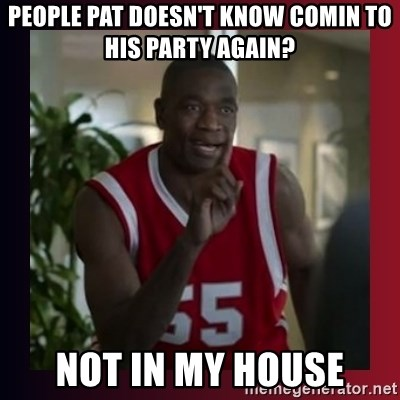 Dikembe Mutombo - People Pat doesn't know comin to his party again? Not in my house